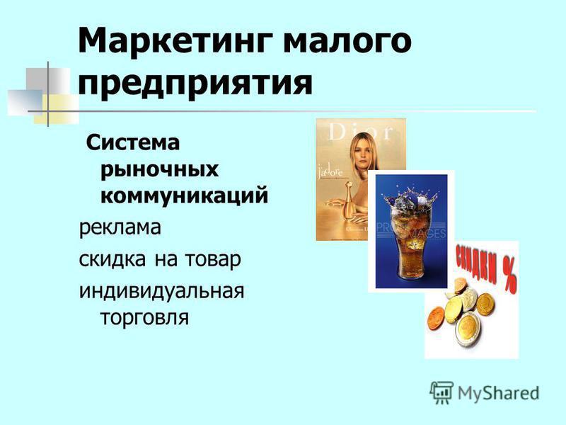 Маркетинг малого предприятия Система рыночных коммуникаций реклама скидка на товар индивидуальная торговля