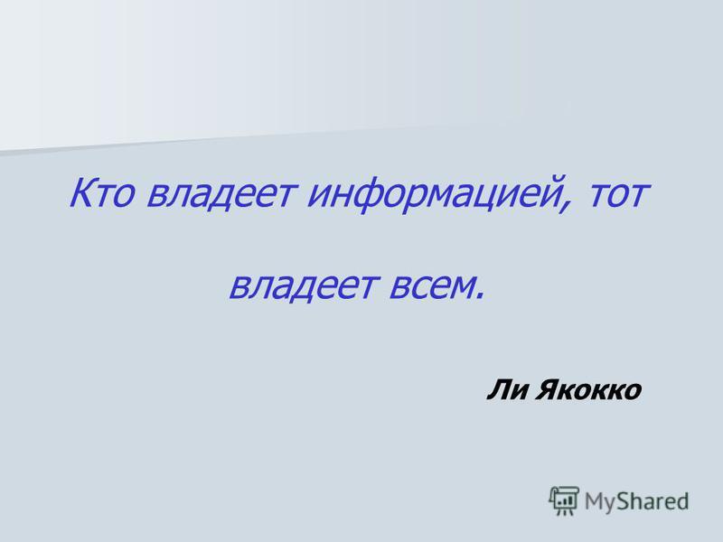 Кто владеет информацией, тот владеет всем. Ли Якокко
