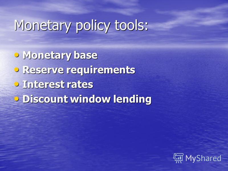 Monetary policy tools: Monetary base Monetary base Reserve requirements Reserve requirements Interest rates Interest rates Discount window lending Discount window lending