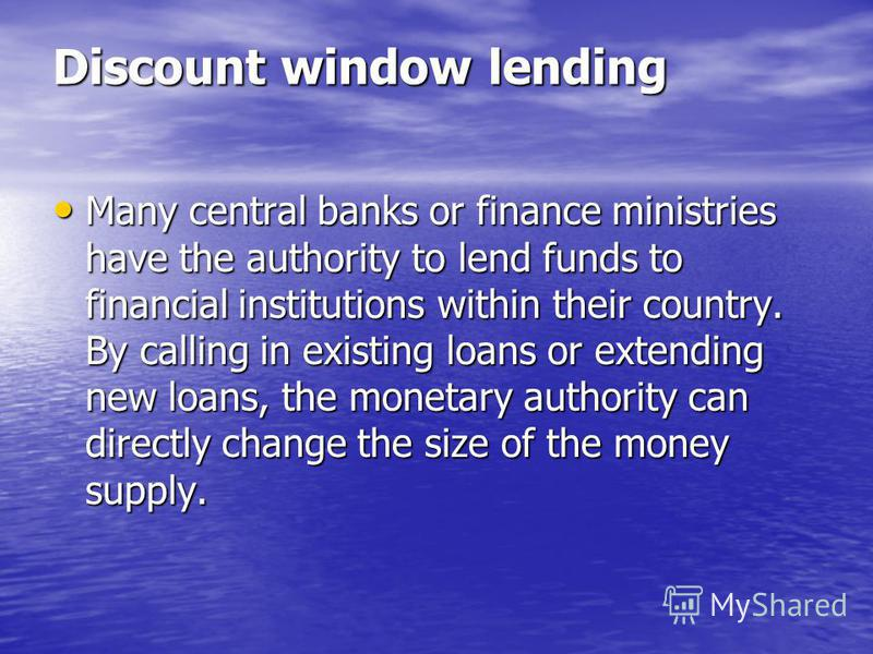 Discount window lending Many central banks or finance ministries have the authority to lend funds to financial institutions within their country. By calling in existing loans or extending new loans, the monetary authority can directly change the size