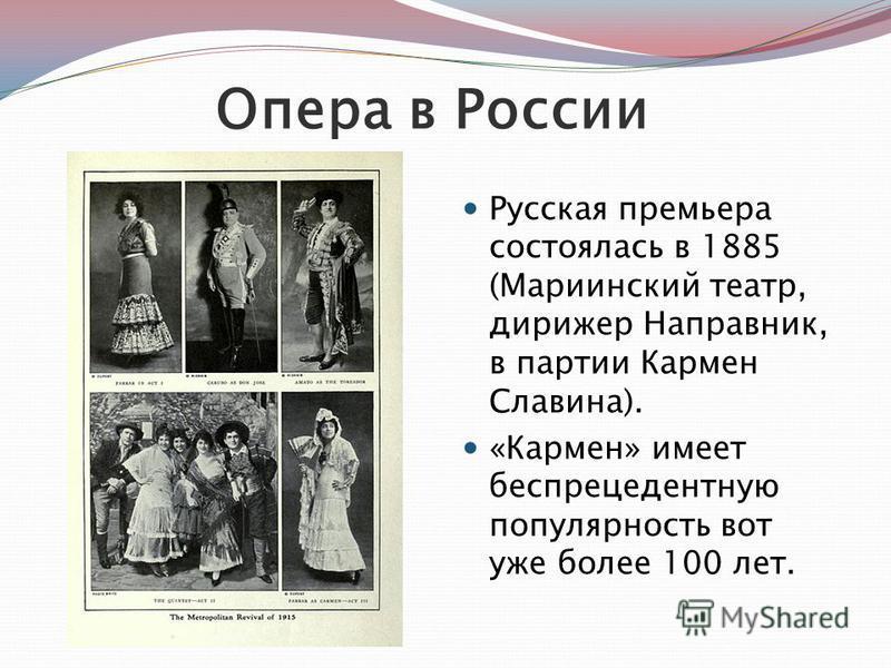 Опера в России Русская премьера состоялась в 1885 (Мариинский театр, дирижер Направник, в партии Кармен Славина). «Кармен» имеет беспрецедентную популярность вот уже более 100 лет.