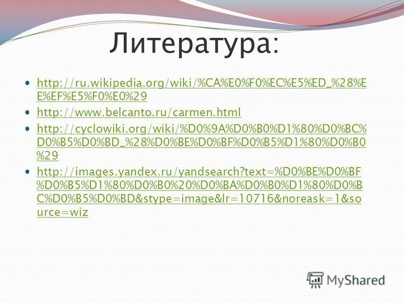 Литература: http://ru.wikipedia.org/wiki/%CA%E0%F0%EC%E5%ED_%28%E E%EF%E5%F0%E0%29 http://ru.wikipedia.org/wiki/%CA%E0%F0%EC%E5%ED_%28%E E%EF%E5%F0%E0%29 http://www.belcanto.ru/carmen.html http://cyclowiki.org/wiki/%D0%9A%D0%B0%D1%80%D0%BC% D0%B5%D0%