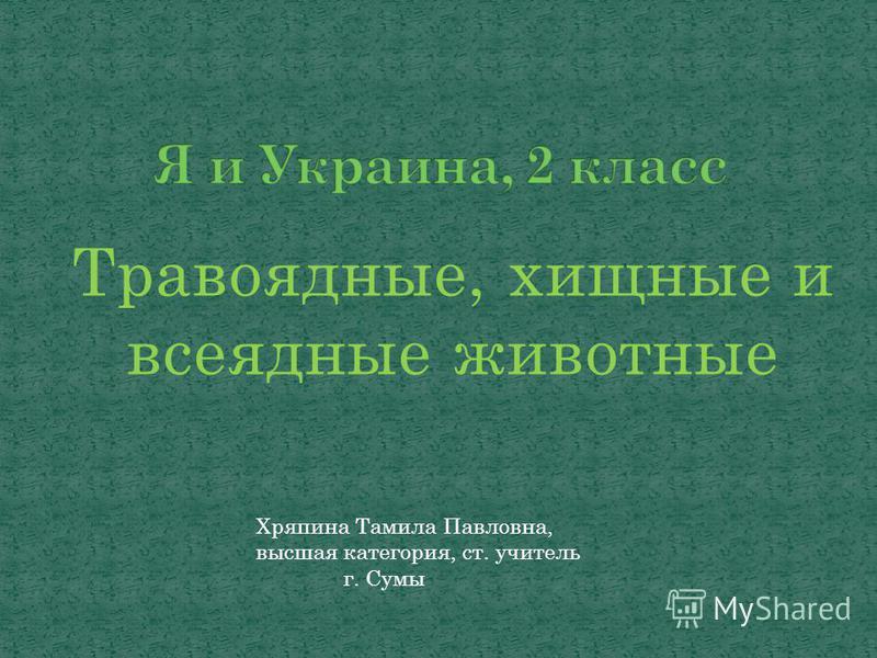 Травоядные, хищные и всеядные животные Хряпина Тамила Павловна, высшая категория, ст. учитель г. Сумы