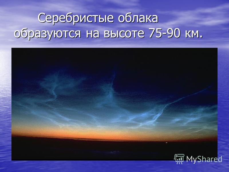 Серебристые облака образуются на высоте 75-90 км. Серебристые облака образуются на высоте 75-90 км.