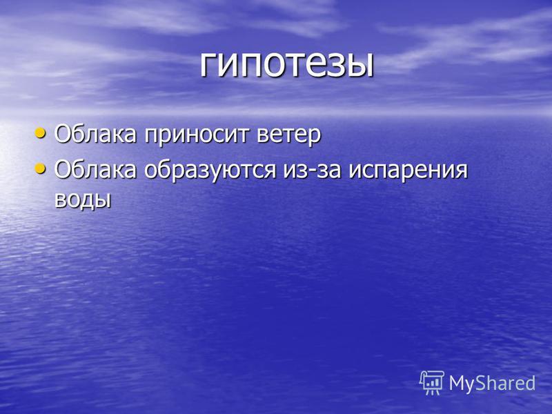 гипотезы Облака приносит ветер Облака приносит ветер Облака образуются из-за испарения воды Облака образуются из-за испарения воды