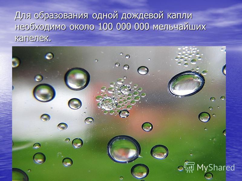 Для образования одной дождевой капли необходимо около 100 000 000 мельчайших капелек.