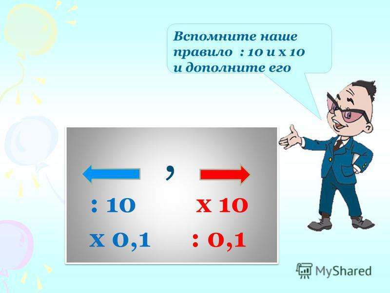 Вспомните наше правило : 10 и х 10 и дополните его, : 10 х 10 х 0,1 : 0,1, : 10 х 10 х 0,1 : 0,1