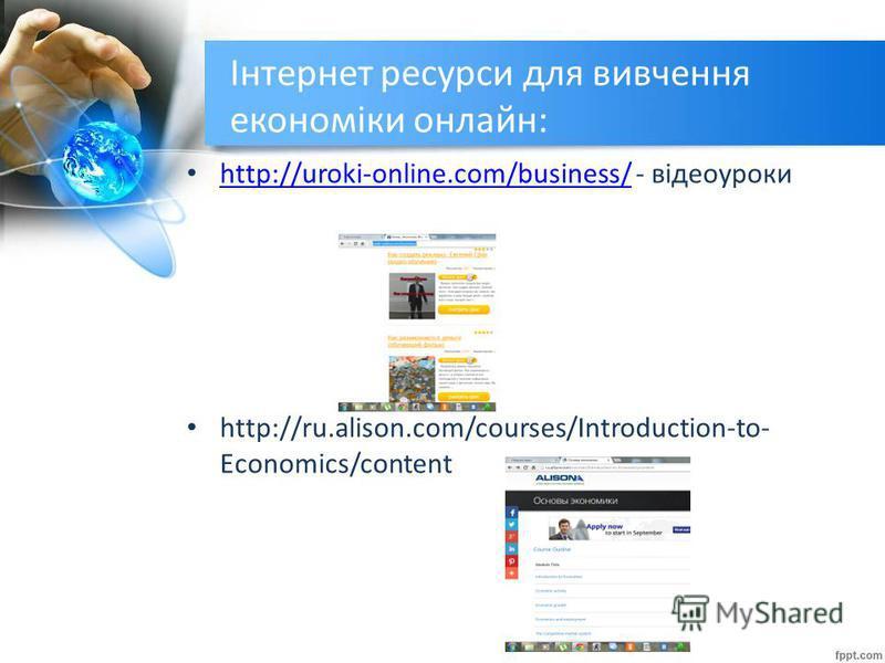 Інтернет ресурси для вивчення економіки онлайн: http://uroki-online.com/business/ - відеоуроки http://uroki-online.com/business/ http://ru.alison.com/courses/Introduction-to- Economics/content
