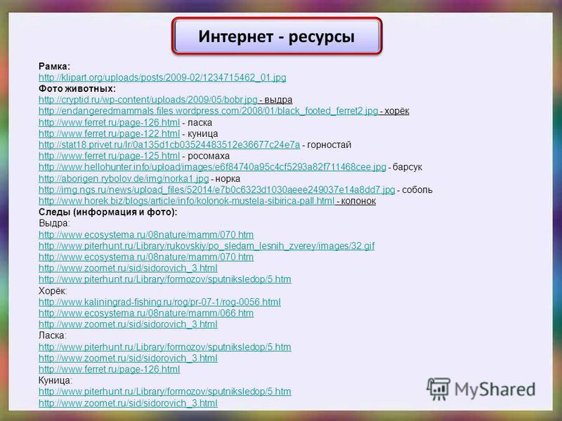 Интернет - ресурсы Рамка: http://klipart.org/uploads/posts/2009-02/1234715462_01. jpg Фото животных: http://cryptid.ru/wp-content/uploads/2009/05/bobr.jpghttp://cryptid.ru/wp-content/uploads/2009/05/bobr.jpg - выдра http://endangeredmammals.files.wor