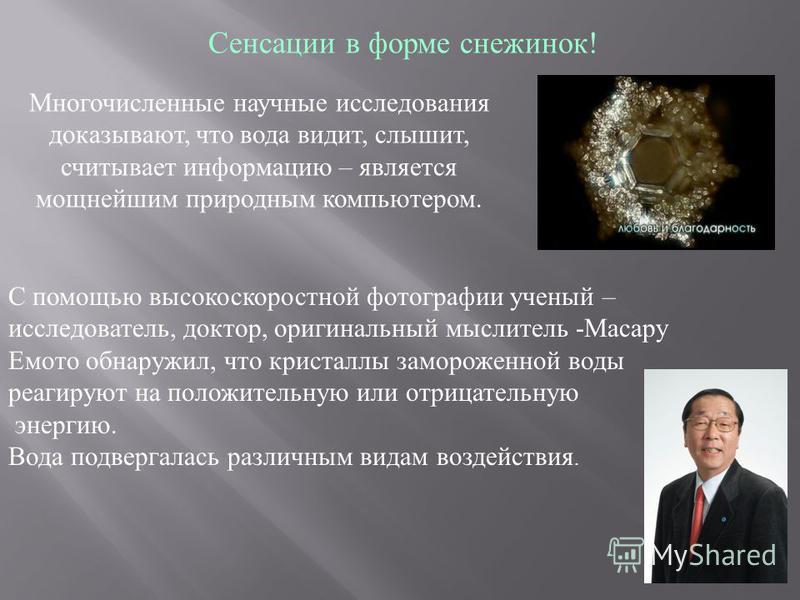 С помощью высокоскоростной фотографии ученый – исследователь, доктор, оригинальный мыслитель -Масару Емото обнаружил, что кристаллы замороженной воды реагируют на положительную или отрицательную энергию. Вода подвергалась различным видам воздействия.