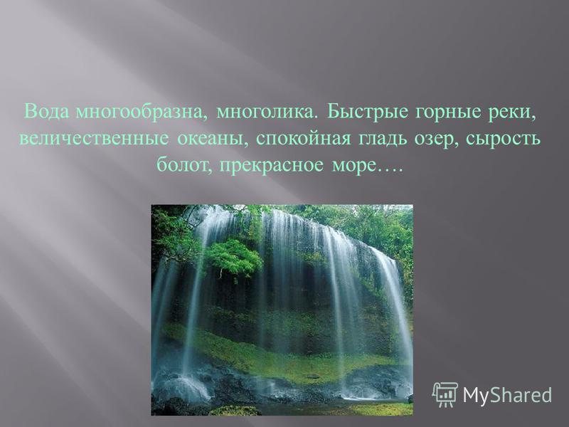 Вода многообразна, многолика. Быстрые горные реки, величественные океаны, спокойная гладь озер, сырость болот, прекрасное море….