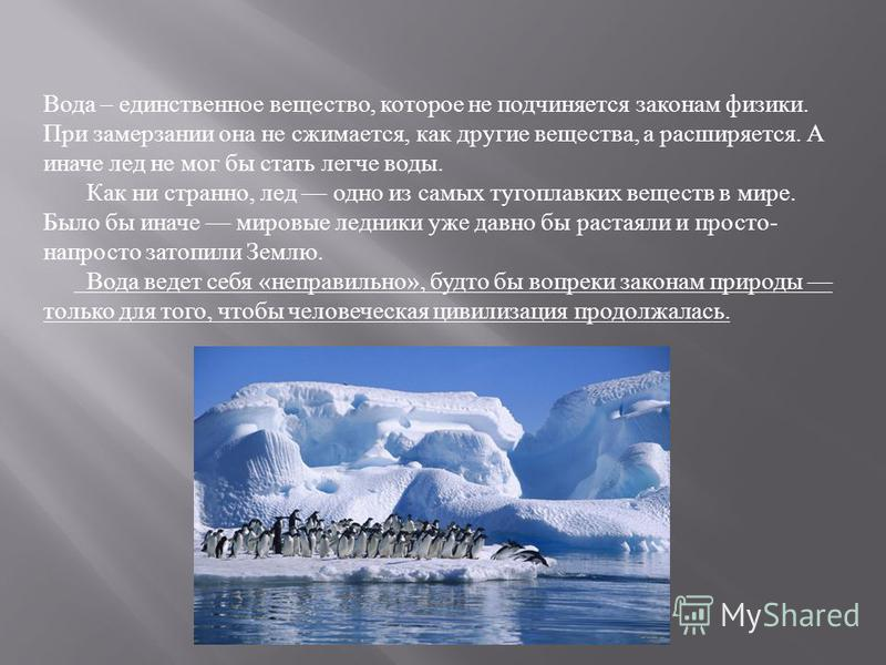 Вода – единственное вещество, которое не подчиняется законам физики. При замерзании она не сжимается, как другие вещества, а расширяется. А иначе лед не мог бы стать легче воды. Как ни странно, лед одно из самых тугоплавких веществ в мире. Было бы ин
