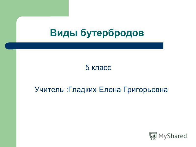 Виды бутербродов 5 класс Учитель :Гладких Елена Григорьевна