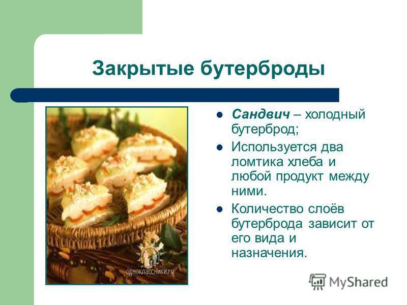 Закрытые бутерброды Сандвич – холодный бутерброд; Используется два ломтика хлеба и любой продукт между ними. Количество слоёв бутерброда зависит от его вида и назначения.