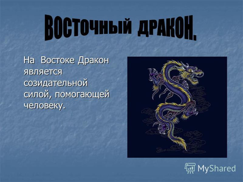 На Востоке Дракон является созидательной силой, помогающей человеку. На Востоке Дракон является созидательной силой, помогающей человеку.