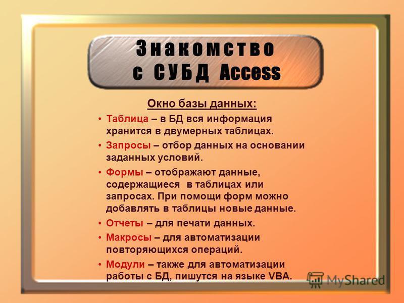 З н а к о м с т в о с С У Б Д Access Окно базы данных: Таблица – в БД вся информация хранится в двумерных таблицах. Запросы – отбор данных на основании заданных условий. Формы – отображают данные, содержащиеся в таблицах или запросах. При помощи форм