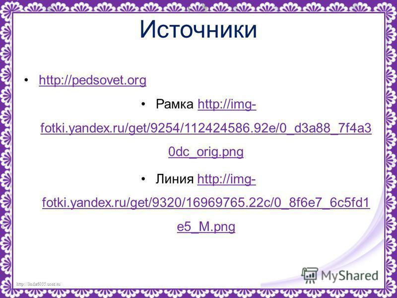 http://linda6035.ucoz.ru/ Источники http://pedsovet.orghttp://pedsovet.org Рамка http://img- fotki.yandex.ru/get/9254/112424586.92e/0_d3a88_7f4a3 0dc_orig.pnghttp://img- fotki.yandex.ru/get/9254/112424586.92e/0_d3a88_7f4a3 0dc_orig.png Линия http://i