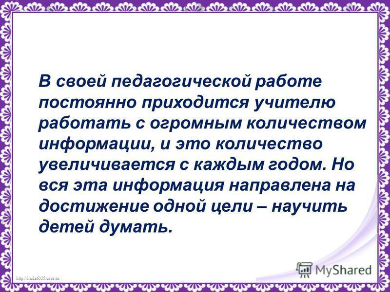 http://linda6035.ucoz.ru/ В своей педагогической работе постоянно приходится учителю работать с огромным количеством информации, и это количество увеличивается с каждым годом. Но вся эта информация направлена на достижение одной цели – научить детей