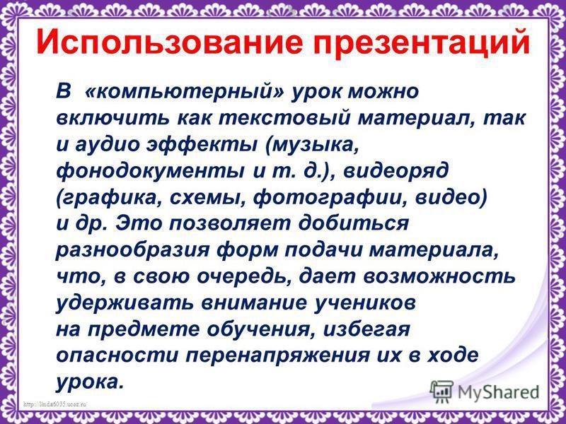 http://linda6035.ucoz.ru/ Использование презентаций В «компьютерный» урок можно включить как текстовый материал, так и аудио эффекты (музыка, фотодокументы и т. д.), видеоряд (графика, схемы, фотографии, видео) и др. Это позволяет добиться разнообраз
