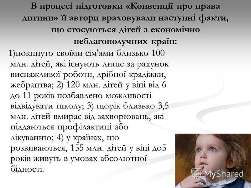 В процесі підготовки «Конвенції про права дитини» її автори враховували наступні факти, що стосуються дітей з економічно неблагополучних країн: 1)покинуто своїми сім'ями близько 100 млн. дітей, які існують лише за рахунок виснажливої роботи, дрібної