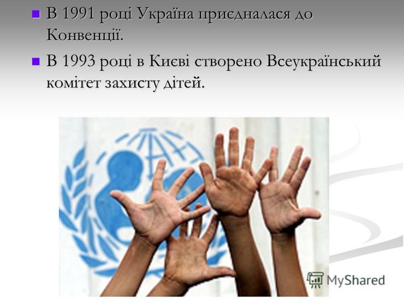 В 1991 році Україна приєдналася до Конвенції. В 1991 році Україна приєдналася до Конвенції. В 1993 році в Києві створено Всеукраїнський комітет захисту дітей. В 1993 році в Києві створено Всеукраїнський комітет захисту дітей.