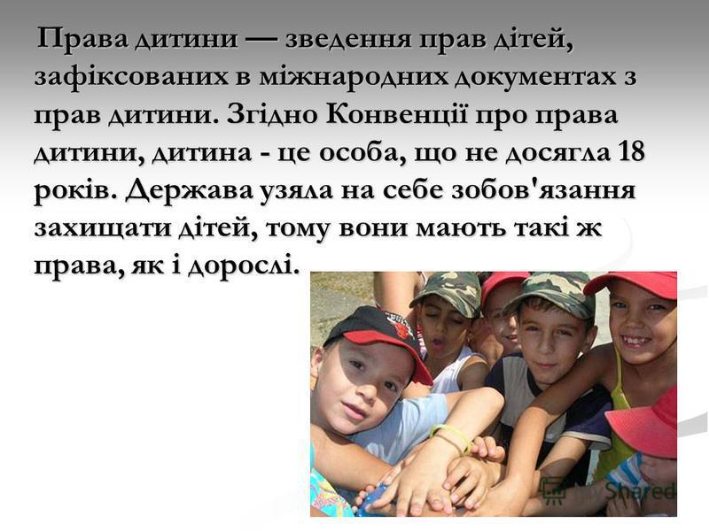 Права дитини зведення прав дітей, зафіксованих в міжнародних документах з прав дитини. Згідно Конвенції про права дитини, дитина - це особа, що не досягла 18 років. Держава узяла на себе зобов'язання захищати дітей, тому вони мають такі ж права, як і