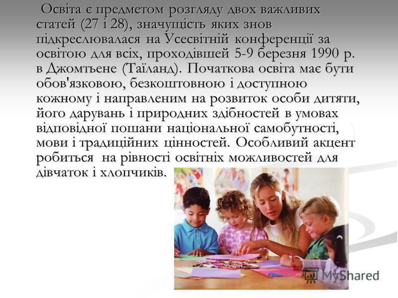 Освіта є предметом розгляду двох важливих статей (27 і 28), значущість яких знов підкреслювалася на Усесвітній конференції за освітою для всіх, проходівшей 5-9 березня 1990 р. в Джомтьене (Таїланд). Початкова освіта має бути обов'язковою, безкоштовно