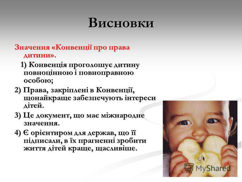 Висновки Значення «Конвенції про права дитини». 1) Конвенція проголошує дитину повноцінною і повноправною особою; 1) Конвенція проголошує дитину повноцінною і повноправною особою; 2) Права, закріплені в Конвенції, щонайкраще забезпечують інтереси діт