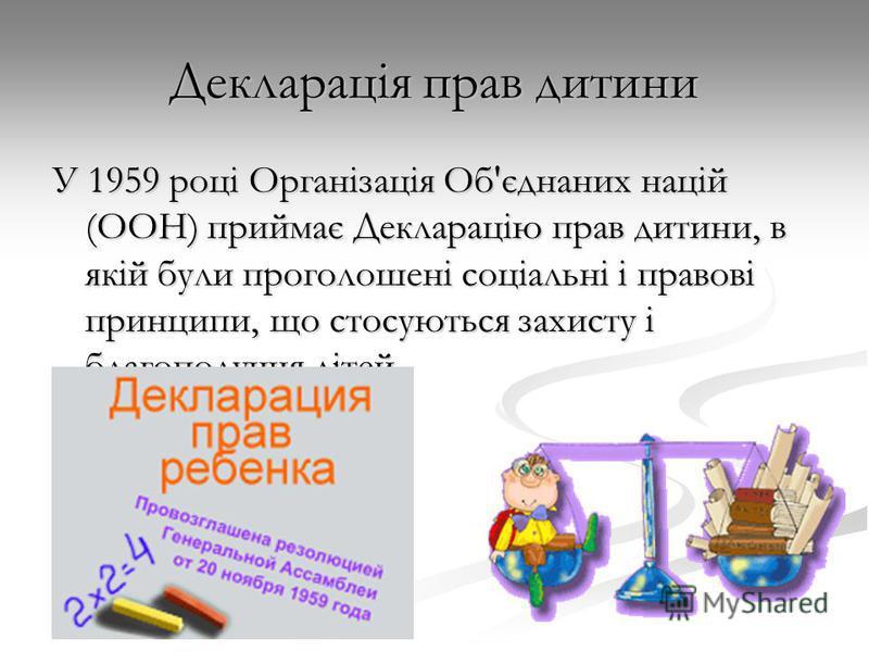 Декларація прав дитини У 1959 році Організація Об'єднаних націй (ООН) приймає Декларацію прав дитини, в якій були проголошені соціальні і правові принципи, що стосуються захисту і благополуччя дітей.