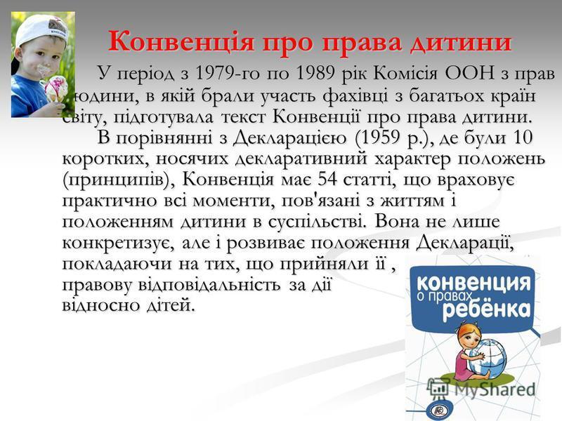 Конвенція про права дитини У період з 1979-го по 1989 рік Комісія ООН з прав людини, в якій брали участь фахівці з багатьох країн світу, підготувала текст Конвенції про права дитини. В порівнянні з Декларацією (1959 р.), де були 10 коротких, носячих
