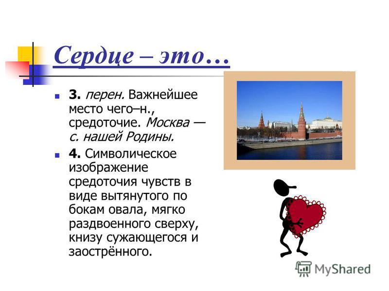 Сердце – это… 3. перен. Важнейшее место чего–н., средоточие. Москва с. нашей Родины. 4. Символическое изображение средоточия чувств в виде вытянутого по бокам овала, мягко раздвоенного сверху, книзу сужающегося и заострённого.