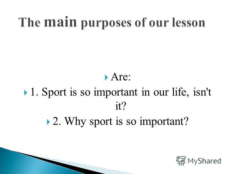Are: 1. Sport is so important in our life, isn't it? 2. Why sport is so important?