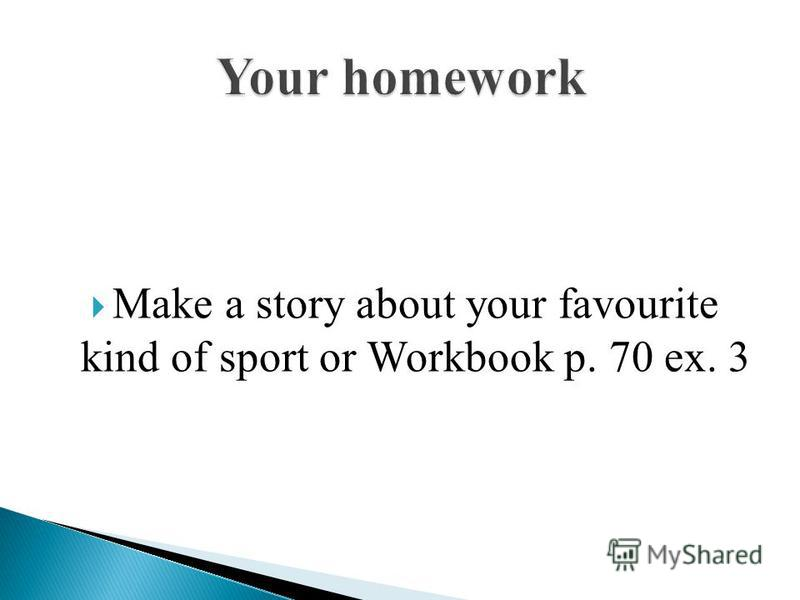 Make a story about your favourite kind of sport or Workbook p. 70 ex. 3