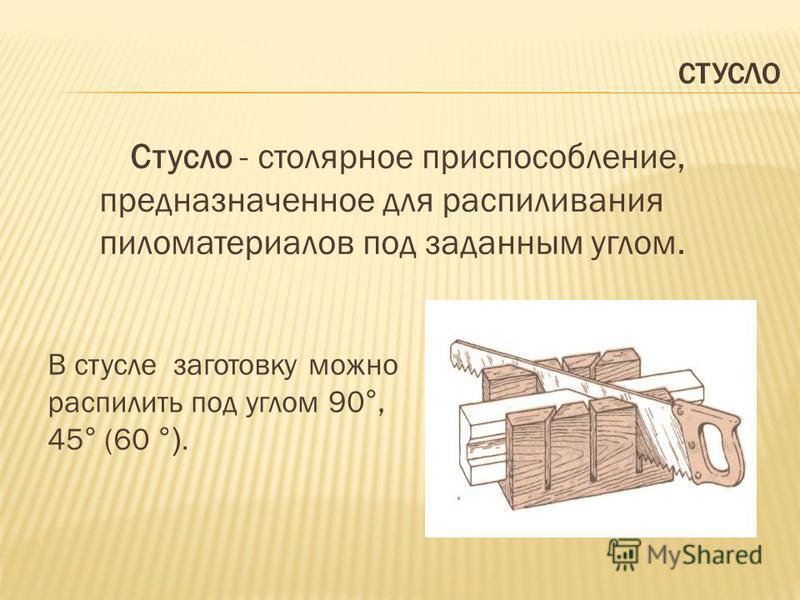 СТУСЛО Стусло - столярное приспособление, предназначенное для распиливания пиломатериалов под заданным углом. В стуле заготовку можно распилить под углом 90°, 45° (60 °).