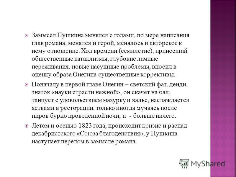 Замысел Пушкина менялся с годами, по мере написания глав романа, менялся и герой, менялось и авторское к нему отношение. Ход времени (семилетие), принесший общественные катаклизмы, глубокие личные переживания, новые насущные проблемы, вносил в оценку