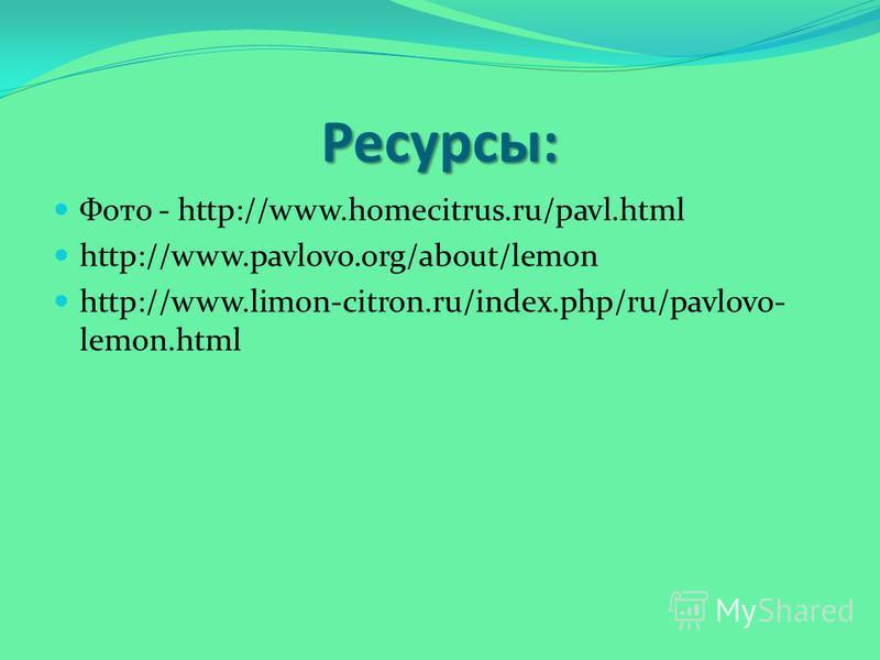 Ресурсы: Фото - http://www.homecitrus.ru/pavl.html http://www.pavlovo.org/about/lemon http://www.limon-citron.ru/index.php/ru/pavlovo- lemon.html