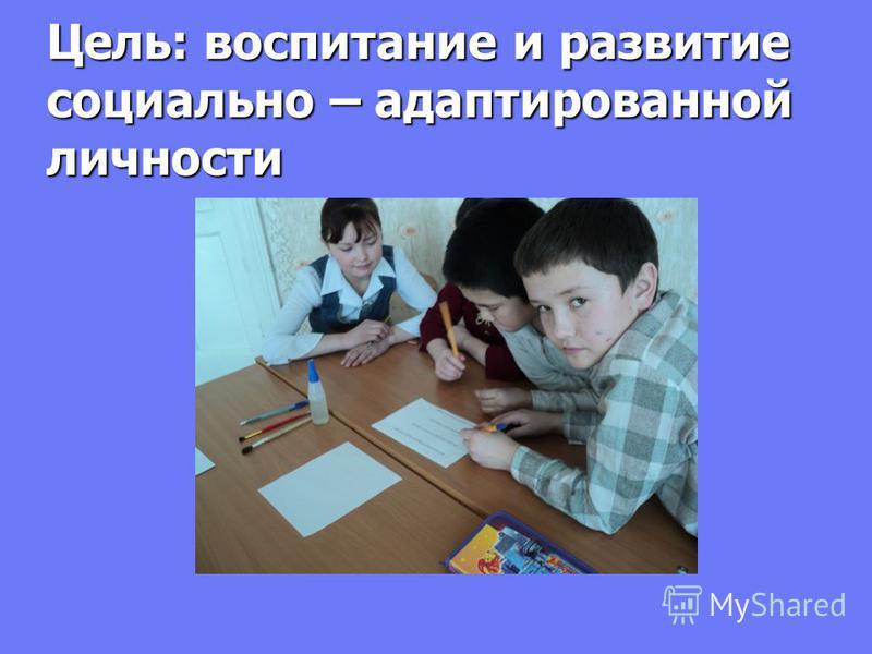Цель: воспитание и развитые социально – адаптырованной личносты