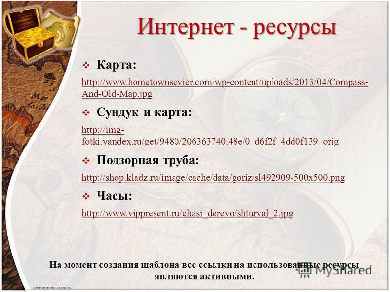 Интернет - ресурсы Карта: http://www.hometownsevier.com/wp-content/uploads/2013/04/Compass- And-Old-Map.jpg Сундук и карта: http://img- fotki.yandex.ru/get/9480/206363740.48e/0_d6f2f_4dd0f139_orig Подзорная труба: http://shop.kladz.ru/image/cache/dat