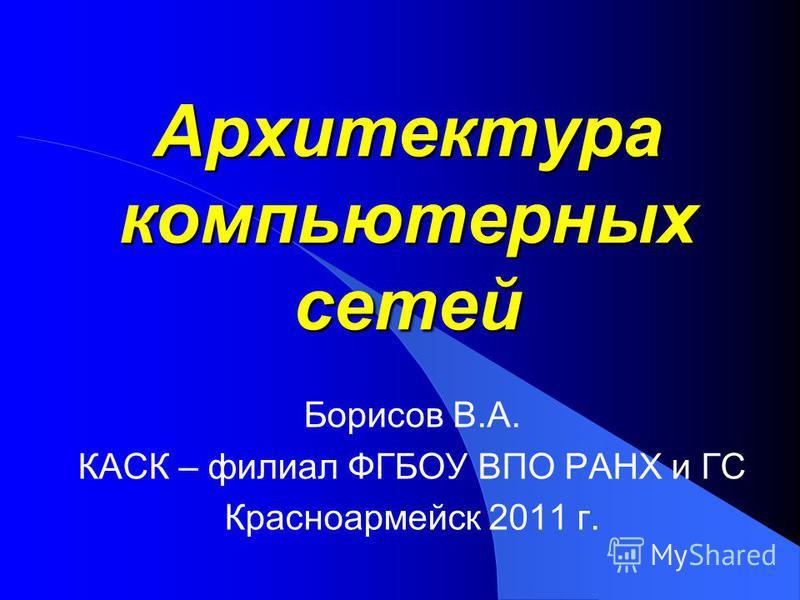 Архитектура компьютерных сетей Борисов В.А. КАСК – филиал ФГБОУ ВПО РАНХ и ГС Красноармейск 2011 г.
