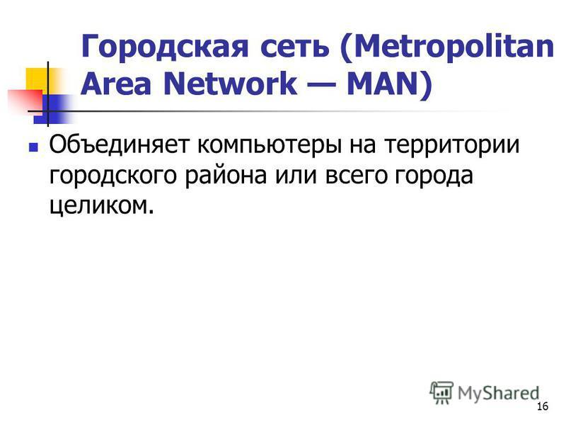 Городская сеть (Metropolitan Area Network MAN) Объединяет компьютеры на территории городского района или всего города целиком. 16