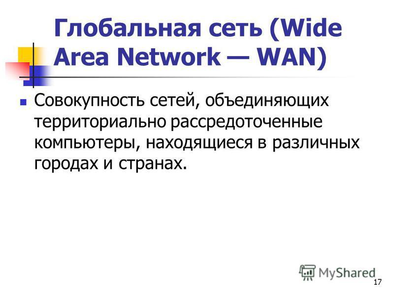 Глобальная сеть (Wide Area Network WAN) Совокупность сетей, объединяющих территориально рассредоточенные компьютеры, находящиеся в различных городах и странах. 17