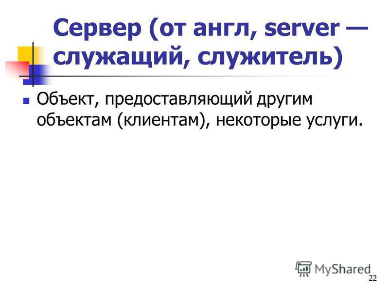 Сервер (от англ, server служащий, служитель) Объект, предоставляющий другим объектам (клиентам), некоторые услуги. 22
