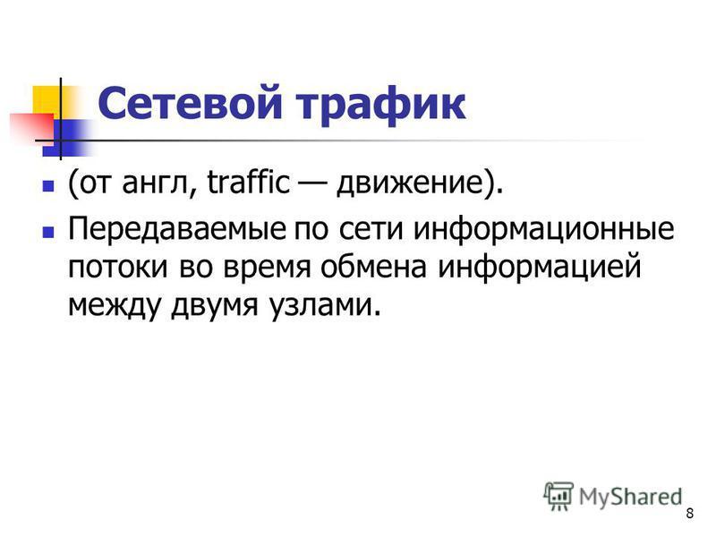 Сетевой трафик (от англ, traffic движение). Передаваемые по сети информационные потоки во время обмена информацией между двумя узлами. 8
