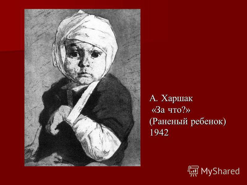 А. Харшак «За что?» «За что?» (Раненый ребенок) 1942