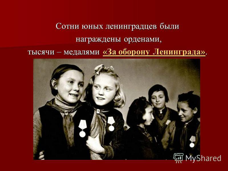 Сотни юных ленинградцев были награждены орденами, награждены орденами, тысячи – медалями «За оборону Ленинграда». «За оборону Ленинграда»«За оборону Ленинграда»