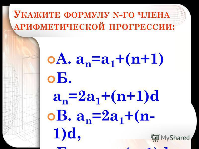У КАЖИТЕ ФОРМУЛУ N - ГО ЧЛЕНА АРИФМЕТИЧЕСКОЙ ПРОГРЕССИИ : А. а n =а 1 +(n+1) Б. а n =2 а 1 +(n+1)d В. а n =2 а 1 +(n- 1)d, Г. а n =а 1 +(n-1)d,