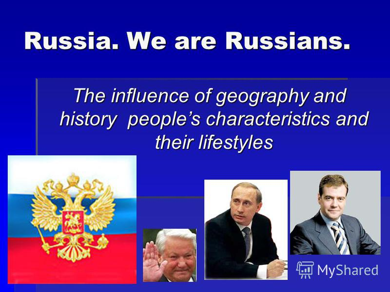 Russia. We are Russians. The influence of geography and history peoples characteristics and their lifestyles The influence of geography and history peoples characteristics and their lifestyles