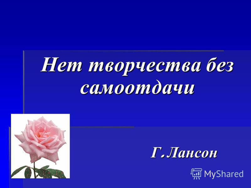 Нет творчества без самоотдачи Г. Лансон