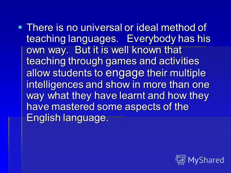 There is no universal or ideal method of teaching languages. Everybody has his own way. But it is well known that teaching through games and activities allow students to engage their multiple intelligences and show in more than one way what they have