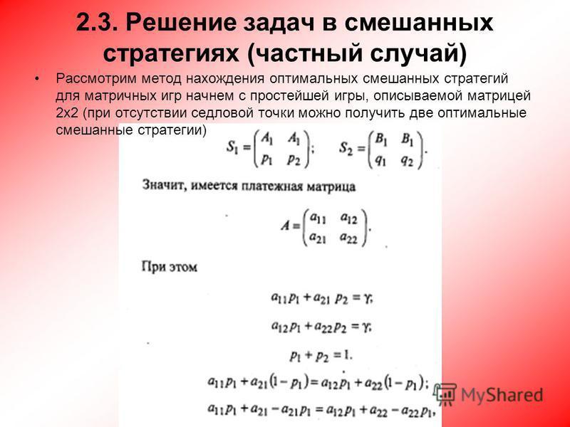 2.3. Решение задач в смешанных стратегиях (частный случай) Рассмотрим метод нахождения оптимальных смешанных стратегий для матричных игр начнем с простейшей игры, описываемой матрицей 2x2 (при отсутствии седловой точки можно получить две оптимальные